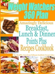 Weight Watchers 360 Plan Amazingly Delicious Breakfast, Lunch and Dinner Points Plus Recipes Cookbook