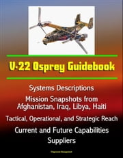 V-22 Osprey Guidebook: Systems Descriptions, Mission Snapshots from Afghanistan, Iraq, Libya, Haiti, Tactical, Operational, and Strategic Reach, Current and Future Capabilities, Suppliers