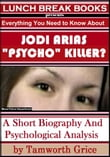 "Jodi Arias, ""Psycho"" Killer?: A Short Biography and Psychological Analysis"