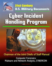 21st Century U.S. Military Documents: Cyber Incident Handling Program (Chairman of the Joint Chiefs of Staff Manual) - Computer Forensics, Malware and Network Analysis, CYBERCON