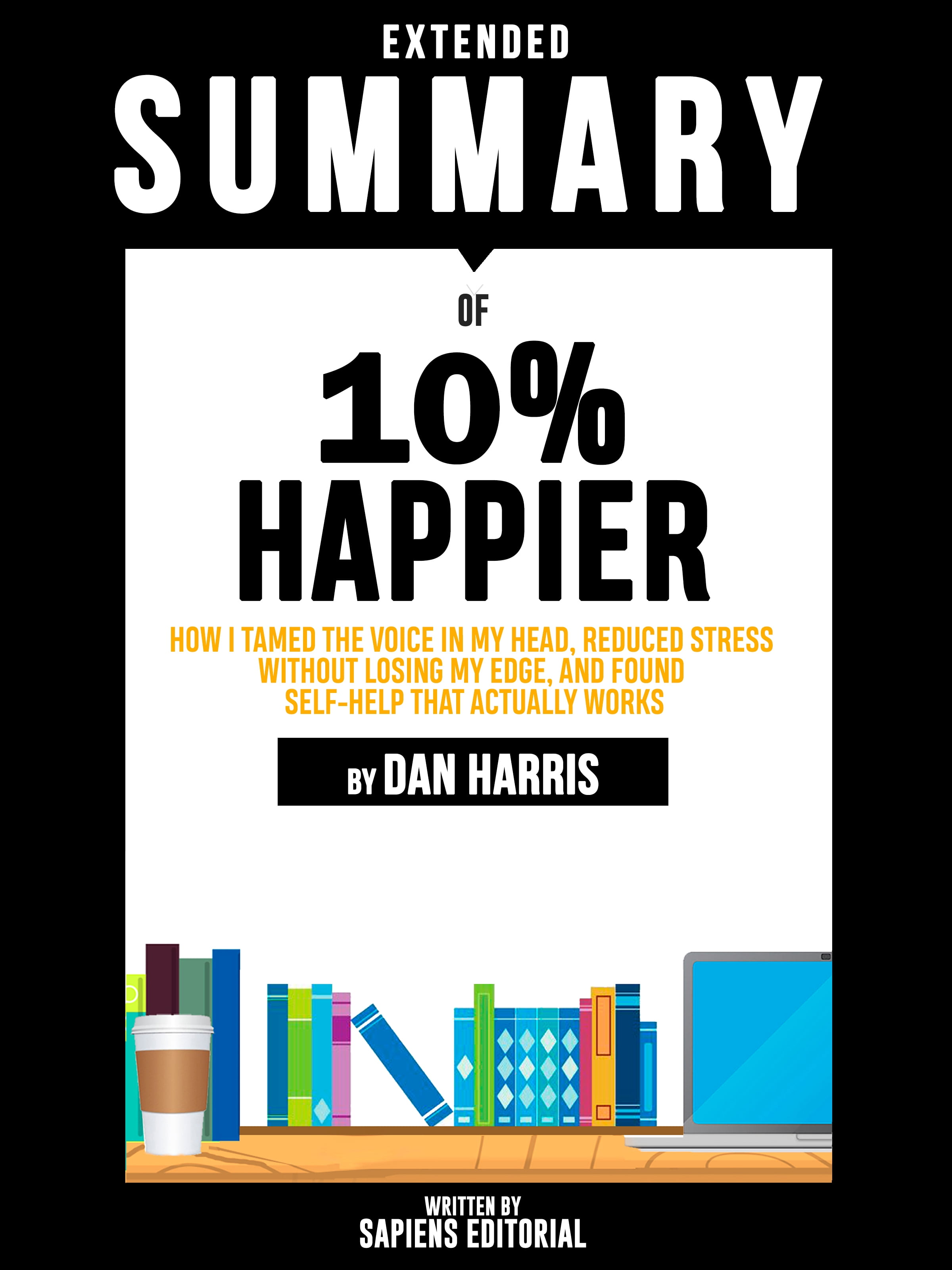 Extended Summary Of 10% Happier: How I Tamed The Voice In My Head, Reduced Stress Without Losing My Edge, And Found Self-Help That Actually Works - By Dan Harris (978-3966614085) Online Lesen
