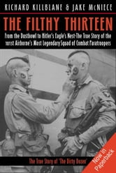 Filthy Thirteen From The Dustbowl To Hitler's Eagle's Nest-The True Story Of The 101st Airborne's Most Legendary Squad Of Combat Paratroopers