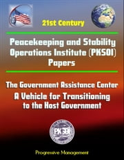 21st Century Peacekeeping and Stability Operations Institute (PKSOI) Papers - The Government Assistance Center: A Vehicle for Transitioning to the Host Government