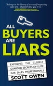 All Buyers Are Liars: Exposing The Closely Guarded Secrets of Elite Car Sales Professionals