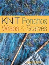 Knit Ponchos, Wraps & Scarves: Create 40 Quick and Contemporary Accessories