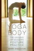 Yoga Body : The Origins Of Modern Posture Practice