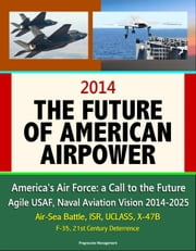 2014: The Future of American Airpower - America's Air Force: a Call to the Future, Agile USAF, Naval Aviation Vision 2014-2025, Air-Sea Battle, ISR, UCLASS, X-47B, F-35, 21st Century Deterrence