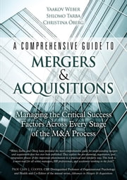 A Comprehensive Guide to Mergers & Acquisitions: Managing the Critical Success Factors Across Every Stage of the M&A Process