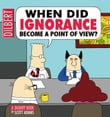 When Did Ignorance Become a Point of View: A Dilbert Book