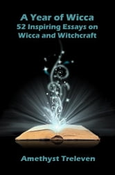 A Year of Wicca: 52 Inspiring Essays on Wicca and Witchcraft