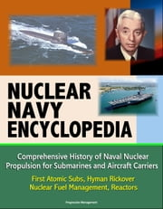 Nuclear Navy Encyclopedia: Comprehensive History of Naval Nuclear Propulsion for Submarines and Aircraft Carriers - First Atomic Subs, Hyman Rickover, Nuclear Fuel Management, Reactors