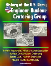 History of the U.S. Army Engineer Nuclear Cratering Group: Project Plowshare, Nuclear Canal Excavation, Nuclear Construction, Quarrying, Ejecta Dam, Harbor Excavation, Atlantic-Pacific Canal Study