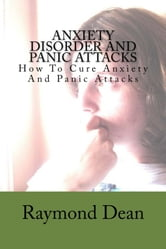 Anxiety Disorder And Panic Attacks: How To Cure Anxiety And Panic Attacks
