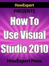 How To Use Visual Studio 2010: Your Step-By-Step Guide To Playing Visual Studio 2010