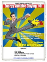 Energy Vampire Slaying: 101: How to deal with difficult people--in other words, how to combat and defeat negativity, toxic attitudes, and people who suck the life right out of you