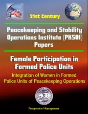 21st Century Peacekeeping and Stability Operations Institute (PKSOI) Papers - Female Participation in Formed Police Units, Integration of Women in Formed Police Units of Peacekeeping Operations
