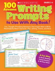 100 Awesome Writing Prompts to Use With Any Book!: Fun, Thought-Provoking Questions That Inspire Kids to Write Meaningfully About Character, Plot, Set
