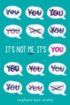 It's Not Me, It's You ebook by Stephanie Kate Strohm