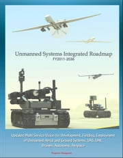 Unmanned Systems Integrated Roadmap FY 2011-2036: Updated Multi-Service Vision for Development, Fielding, Employment of Unmanned Aerial and Ground Systems, UAS, UAV, Drones, Autonomy, Airspace