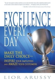 Excellence Every Day: Make the Daily Choice -- Inspire Your Employees and Amaze Your Customers