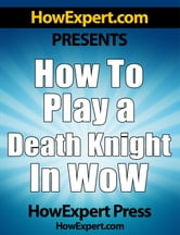 How To Play a Death Knight In WoW: Your Step-By-Step Guide To Playing Death Knights In World Of Warcraft
