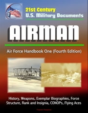 21st Century U.S. Military Documents: Airman, Air Force Handbook One (Fourth Edition) - History, Weapons, Exemplar Biographies, Force Structure, Rank and Insignia, CONOPs, Flying Aces