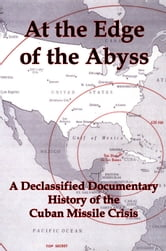 At the Edge of the Abyss: A Declassified Documentary History of the Cuban Missile Crisis