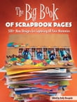 The Big Book of Scrapbook Pages: 500+ New Designs for Capturing All Your Memories