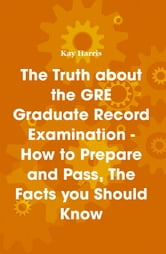 The Truth about the GRE Graduate Record Examination - How to Prepare and Pass, The Facts you Should Know