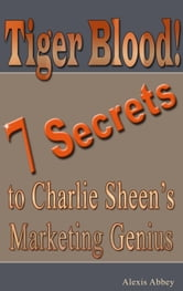 Tiger Blood! 7 Secrets to Charlie Sheen's Marketing Genius