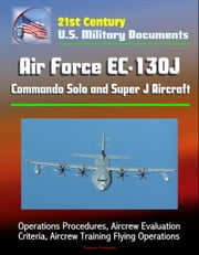 21st Century U.S. Military Documents: Air Force EC-130J Commando Solo and Super J Aircraft - Operations Procedures, Aircrew Evaluation Criteria, Aircrew Training Flying Operations