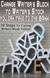 Change Writer's Block to Writer's Stock You Can Take to the Bank: 10 Steps to Curing Writer's Block Forever