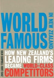World Famous in New Zealand: How New Zealand's Leading Firms Became World Class Competitors