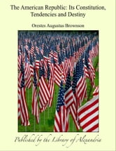 The American Republic: Its Constitution, Tendencies and Destiny