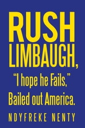 "Rush Limbaugh, ""I hope he Fails,"" Bailed out America."