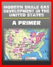Modern Shale Gas Development in the United States: A Primer - Geology, Regulations, Environmental Considerations, Hydraulic Fracturing, Protecting Groundwater, Pollution Threats, Impact to Land