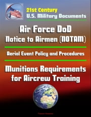 21st Century U.S. Military Documents: Air Force DoD Notice to Airmen (NOTAM) System, Aerial Event Policy and Procedures, Munitions Requirements for Aircrew Training
