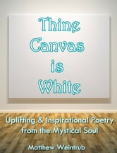 Thine Canvas is White: Uplifting & Inspirational Poetry From the Mystical Soul