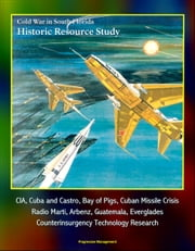 Cold War in South Florida Historic Resource Study: CIA, Cuba and Castro, Bay of Pigs, Cuban Missile Crisis, Radio Marti, Arbenz, Guatemala, Everglades, Counterinsurgency Technology Research