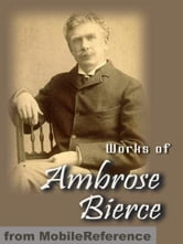 Works Of Ambrose Bierce: Incl: Present At A Hanging And Other Ghost Stories, The Devil's Dictionary, Fantastic Fables, An Occurrence At Owl Creek Bridge, Cobwebs From Empty Skull & More (Mobi Collected Works)