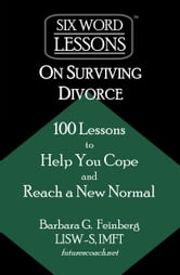 Six-Word Lessons on Surviving Divorce: 100 Lessons to Help You Cope and Reach a New Normal