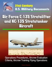 21st Century U.S. Military Documents: Air Force C-135 Stratolifter and KC-135 Stratotanker Aircraft - Operations Procedures, Aircrew Evaluation Criteria, Aircrew Training Flying Operations