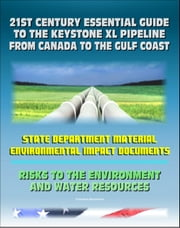 21st Century Essential Guide to the Keystone XL Pipeline from Canada to the Gulf Coast: Risks to the Environment and Water Resources