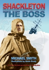 Shackleton: The Boss: The Remarkable Adventures of a Heroic Antarctic Explorer