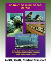So Many, So Much, So Far, So Fast: U.S. Transportation Command and Strategic Deployment for Operation Desert Shield / Desert Storm, Airlift, Sealift, Overland Transport