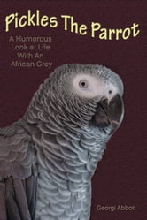Pickles The Parrot: A Humorous Look At Life With An African Grey