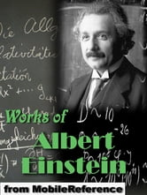 Works Of Albert Einstein: On The Electrodynamics Of Moving Bodies, Relativity: The Special And General Theory, Sidelights On Relativity, Dialog About Objections Against The Theory Of Relativity & More (Mobi Collected Works)