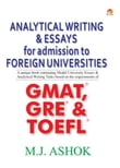 Analytical Writing & Essays for Admission to Foreign Universities - A unique book containing Model University Essays & Analytical Writing Tasks based on the requirements of GMAT, GRE & TOEFL