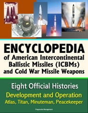 Encyclopedia of American Intercontinental Ballistic Missiles (ICBMs) and Cold War Missile Weapons: Development and Operation, Atlas, Titan, Minuteman, Peacekeeper - Eight Official Histories