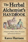 The Herbal Alchemist's Handbook: A Grimoire of Philtres. Elixirs Oils Incense and Formulas for Ritual Use